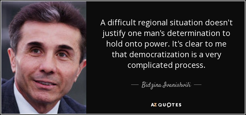 A difficult regional situation doesn't justify one man's determination to hold onto power. It's clear to me that democratization is a very complicated process. - Bidzina Ivanishvili