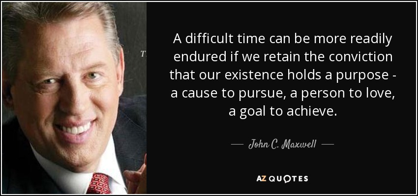 A difficult time can be more readily endured if we retain the conviction that our existence holds a purpose - a cause to pursue, a person to love, a goal to achieve. - John C. Maxwell