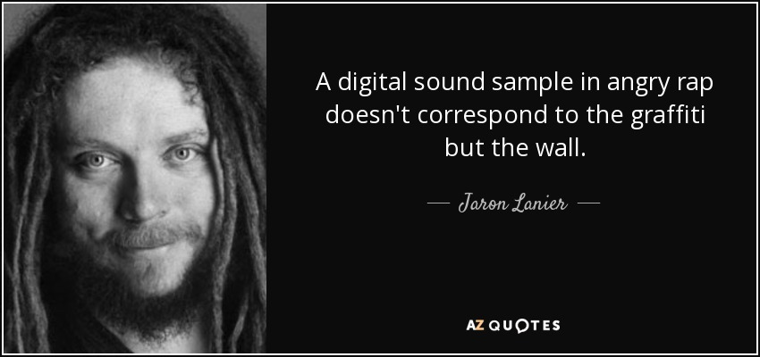A digital sound sample in angry rap doesn't correspond to the graffiti but the wall. - Jaron Lanier