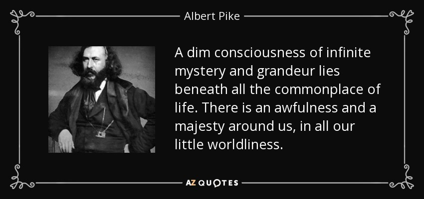 A dim consciousness of infinite mystery and grandeur lies beneath all the commonplace of life . There is an awfulness and a majesty around us, in all our little worldliness . - Albert Pike
