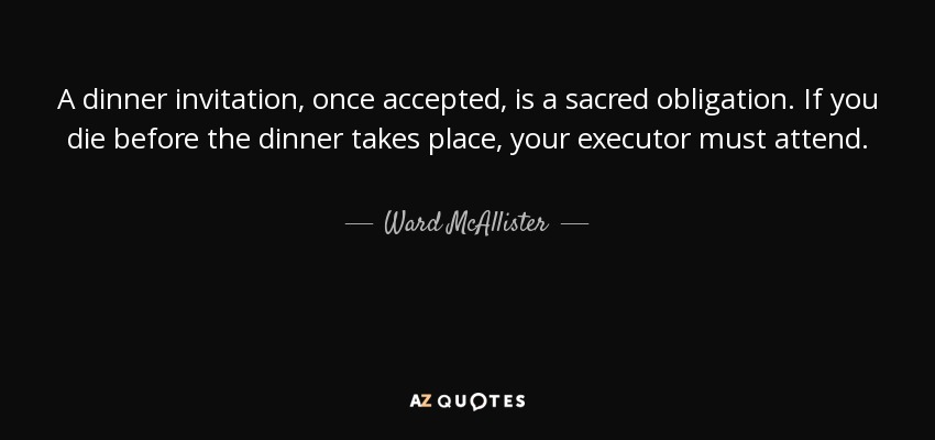 Ward mcallister quote a dinner invitation once accepted is a a dinner invitation once accepted is a sacred obligation if you die before stopboris Image collections