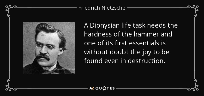 A Dionysian life task needs the hardness of the hammer and one of its first essentials is without doubt the joy to be found even in destruction. - Friedrich Nietzsche