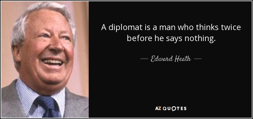 A diplomat is a man who thinks twice before he says nothing. - Edward Heath