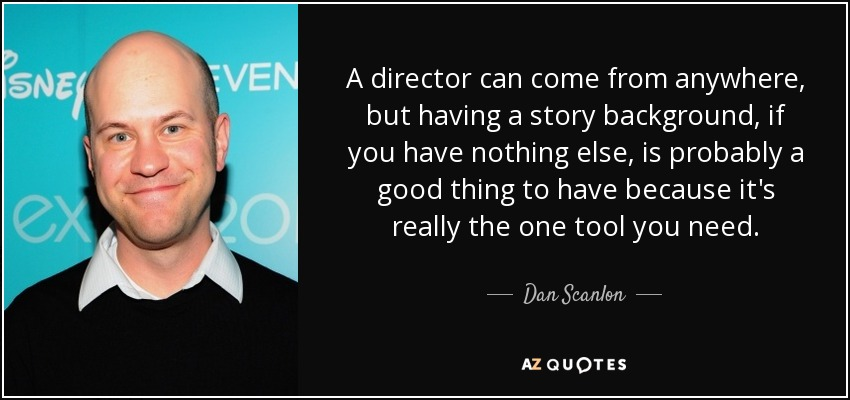 A director can come from anywhere, but having a story background, if you have nothing else, is probably a good thing to have because it's really the one tool you need. - Dan Scanlon