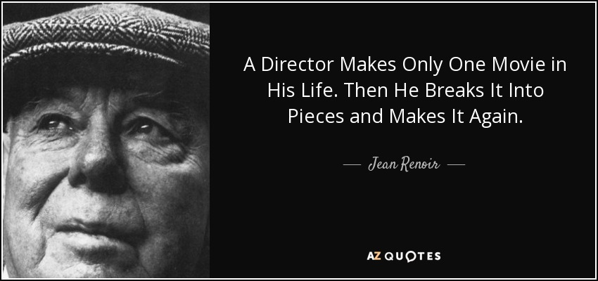 A Director Makes Only One Movie in His Life. Then He Breaks It Into Pieces and Makes It Again. - Jean Renoir