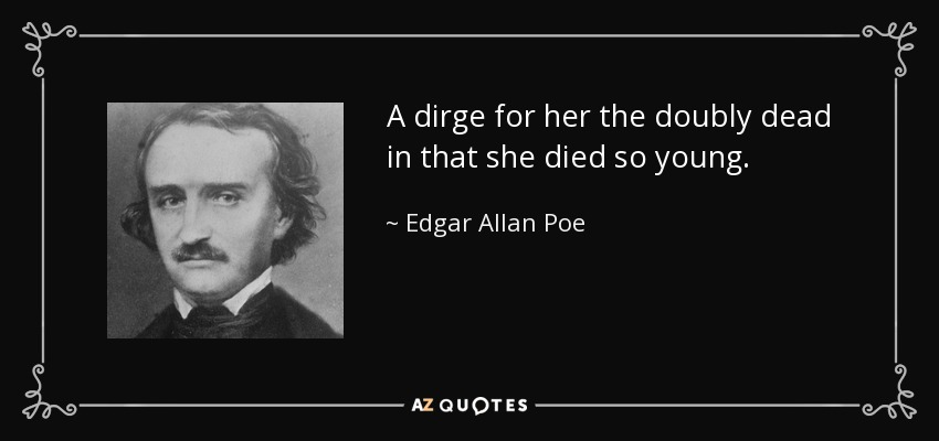 A dirge for her the doubly dead in that she died so young. - Edgar Allan Poe