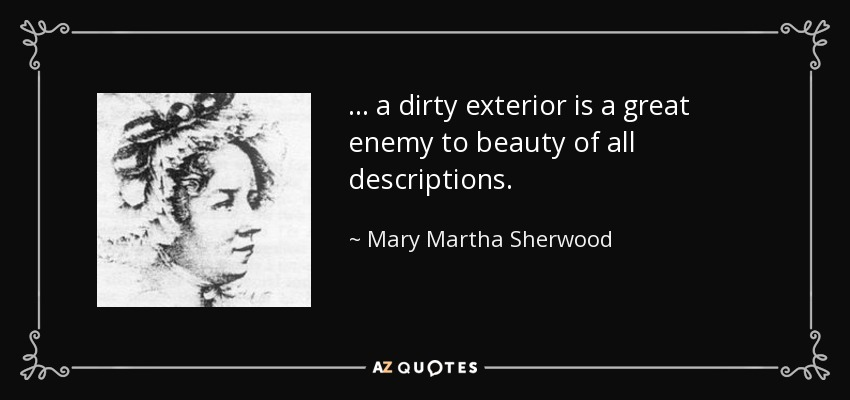 . . . a dirty exterior is a great enemy to beauty of all descriptions. - Mary Martha Sherwood