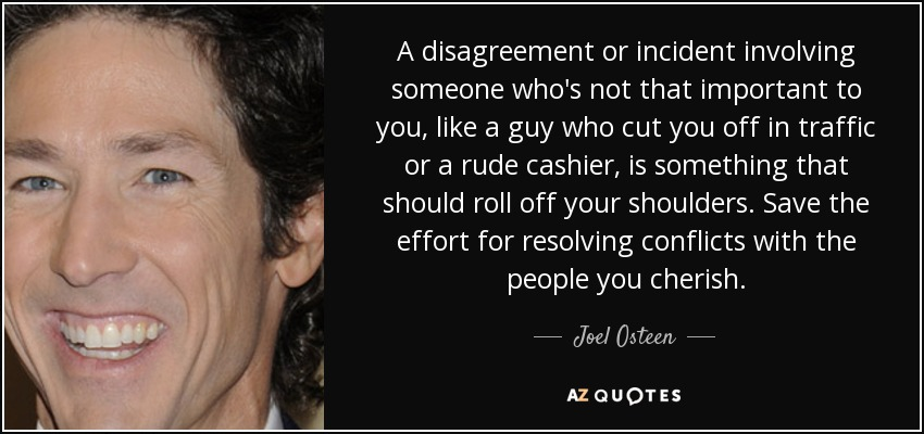 A disagreement or incident involving someone who's not that important to you, like a guy who cut you off in traffic or a rude cashier, is something that should roll off your shoulders. Save the effort for resolving conflicts with the people you cherish. - Joel Osteen