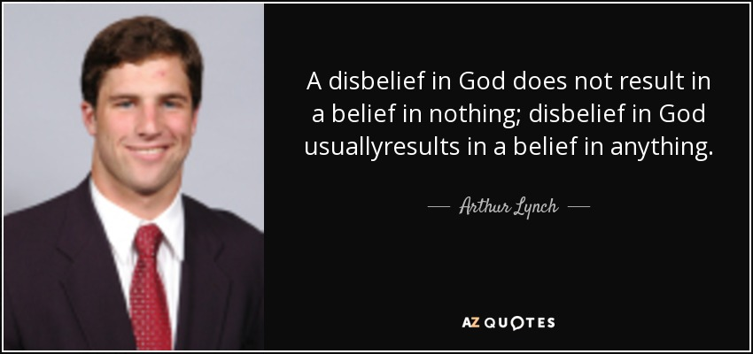 A disbelief in God does not result in a belief in nothing; disbelief in God usuallyresults in a belief in anything. - Arthur Lynch