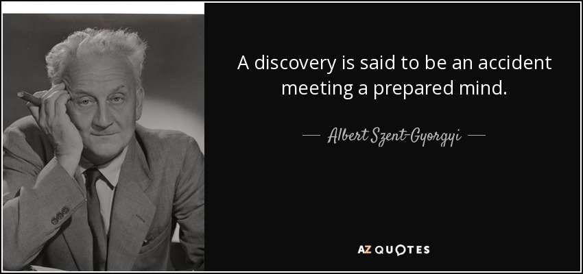 A discovery is said to be an accident meeting a prepared mind. - Albert Szent-Gyorgyi