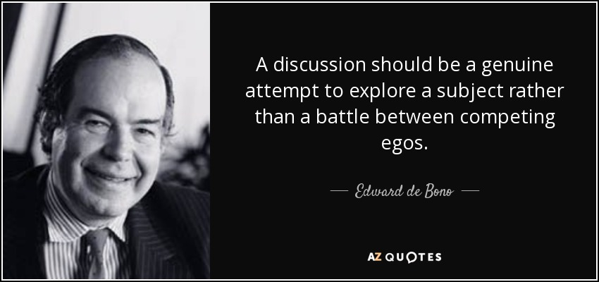 A discussion should be a genuine attempt to explore a subject rather than a battle between competing egos. - Edward de Bono