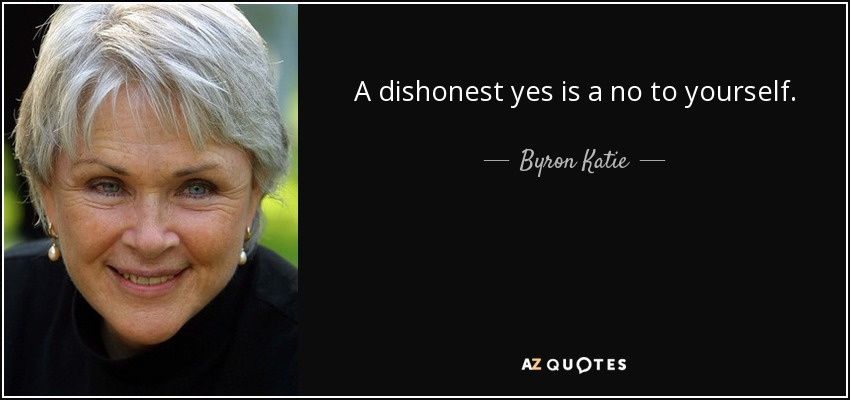 A dishonest yes is a no to yourself. - Byron Katie