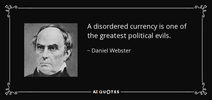 A disordered currency is one of the greatest political evils. - Daniel Webster