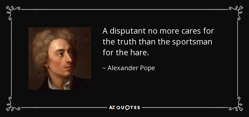 A disputant no more cares for the truth than the sportsman for the hare. - Alexander Pope