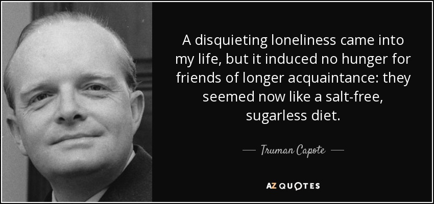A disquieting loneliness came into my life, but it induced no hunger for friends of longer acquaintance: they seemed now like a salt-free, sugarless diet. - Truman Capote