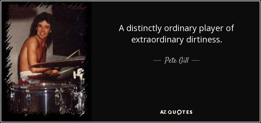 A distinctly ordinary player of extraordinary dirtiness. - Pete Gill