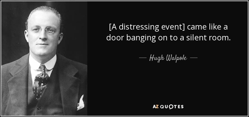 [A distressing event] came like a door banging on to a silent room. - Hugh Walpole