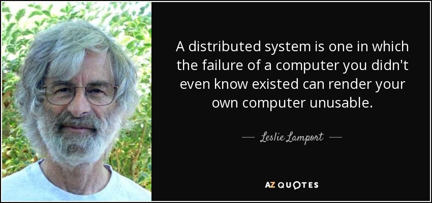 A distributed system is one in which the failure of a computer you didn't even know existed can render your own computer unusable. - Leslie Lamport