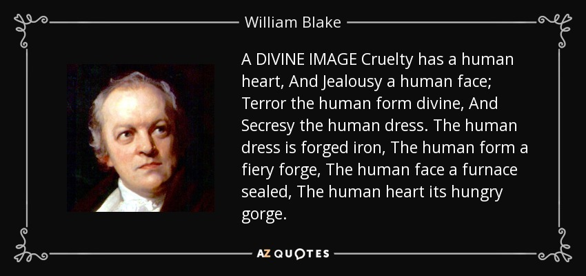 A DIVINE IMAGE Cruelty has a human heart, And Jealousy a human face; Terror the human form divine, And Secresy the human dress. The human dress is forged iron, The human form a fiery forge, The human face a furnace sealed, The human heart its hungry gorge. - William Blake