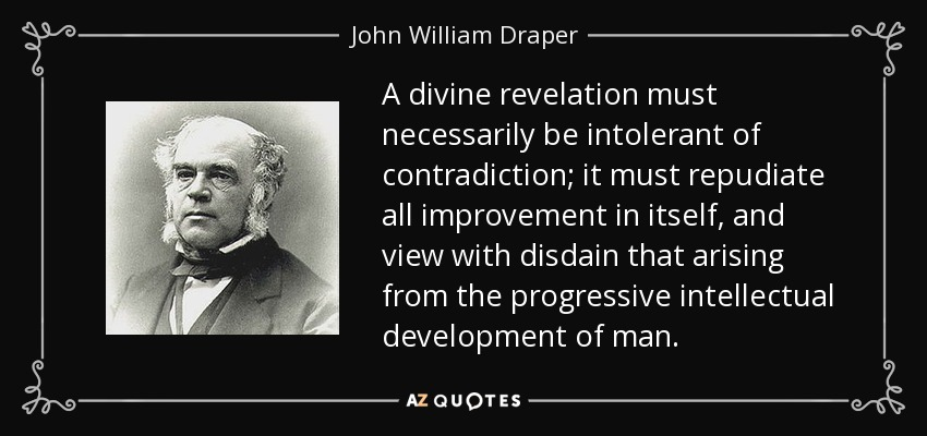 A divine revelation must necessarily be intolerant of contradiction; it must repudiate all improvement in itself, and view with disdain that arising from the progressive intellectual development of man. - John William Draper