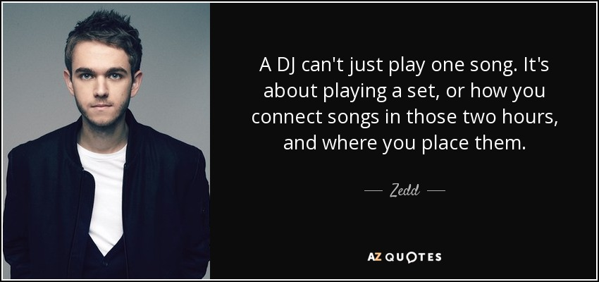 A DJ can't just play one song. It's about playing a set, or how you connect songs in those two hours, and where you place them. - Zedd