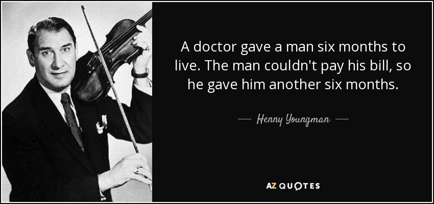A doctor gave a man six months to live. The man couldn't pay his bill, so he gave him another six months. - Henny Youngman
