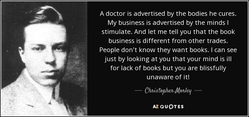 A doctor is advertised by the bodies he cures. My business is advertised by the minds I stimulate. And let me tell you that the book business is different from other trades. People don't know they want books. I can see just by looking at you that your mind is ill for lack of books but you are blissfully unaware of it! - Christopher Morley