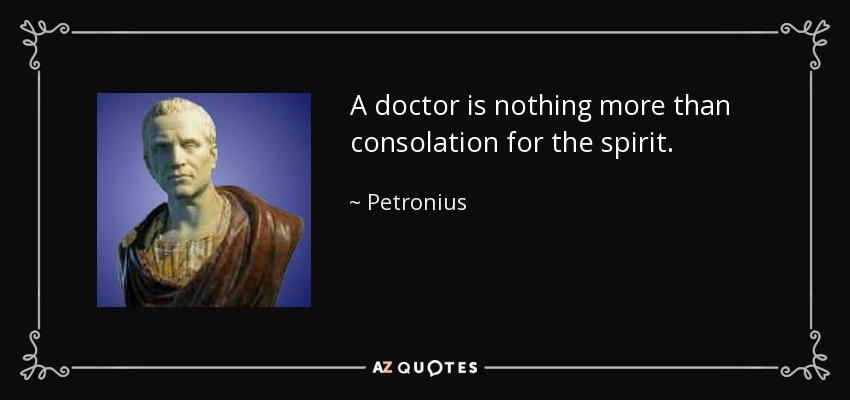 A doctor is nothing more than consolation for the spirit. - Petronius