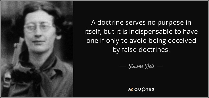A doctrine serves no purpose in itself, but it is indispensable to have one if only to avoid being deceived by false doctrines. - Simone Weil
