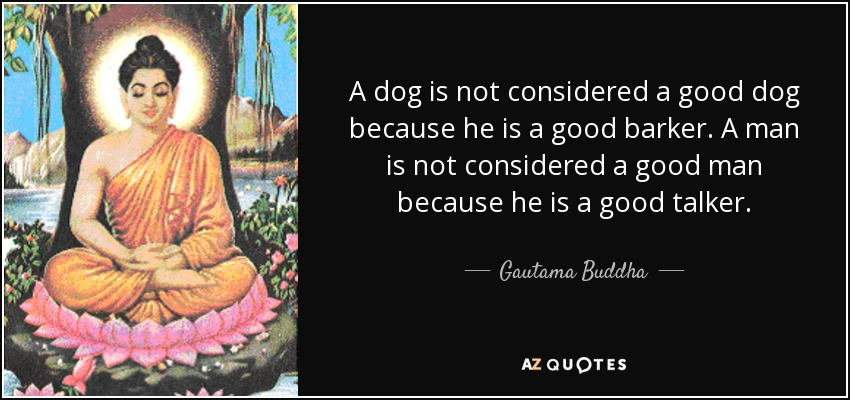 A dog is not considered a good dog because he is a good barker. A man is not considered a good man because he is a good talker. - Gautama Buddha