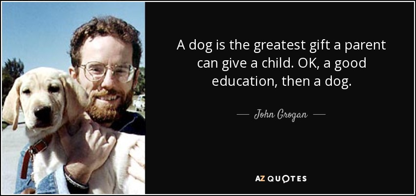 A dog is the greatest gift a parent can give a child. OK, a good education, then a dog. - John Grogan