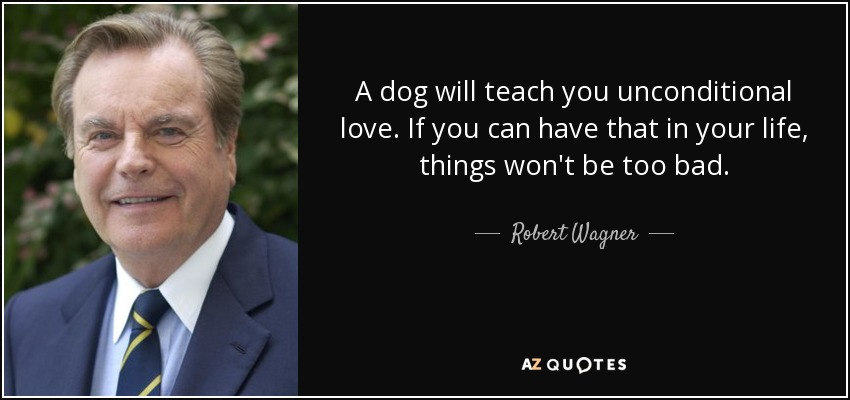 A dog will teach you unconditional love. If you can have that in your life, things won't be too bad. - Robert Wagner