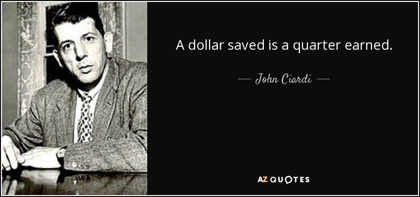 A dollar saved is a quarter earned. - John Ciardi