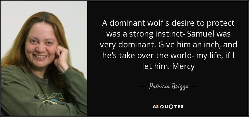 A dominant wolf's desire to protect was a strong instinct- Samuel was very dominant. Give him an inch, and he's take over the world- my life, if I let him. Mercy - Patricia Briggs