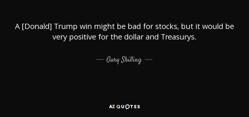 A [Donald] Trump win might be bad for stocks, but it would be very positive for the dollar and Treasurys. - Gary Shilling