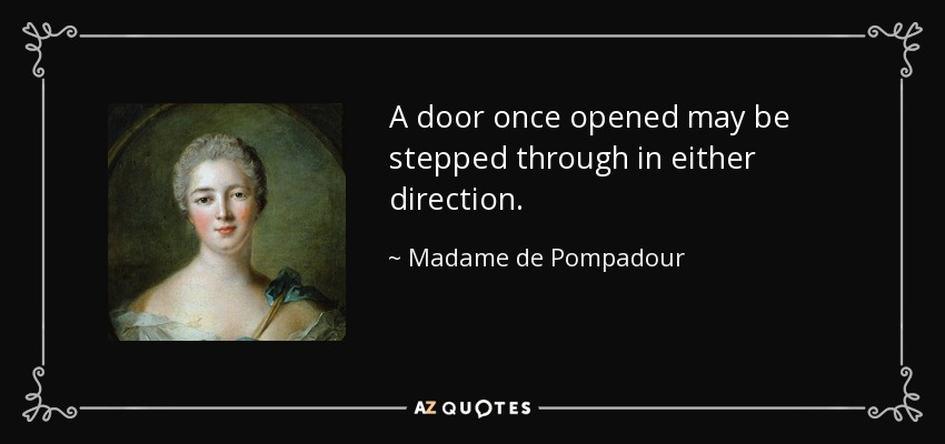 A door once opened may be stepped through in either direction. - Madame de Pompadour