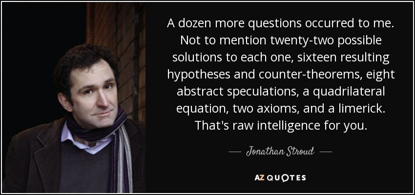 A dozen more questions occurred to me. Not to mention twenty-two possible solutions to each one, sixteen resulting hypotheses and counter-theorems, eight abstract speculations, a quadrilateral equation, two axioms, and a limerick. That's raw intelligence for you. - Jonathan Stroud