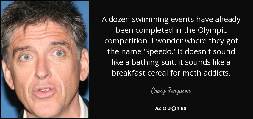 A dozen swimming events have already been completed in the Olympic competition. I wonder where they got the name 'Speedo.' It doesn't sound like a bathing suit, it sounds like a breakfast cereal for meth addicts. - Craig Ferguson