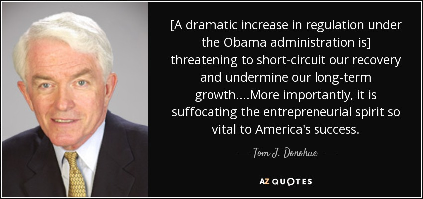 [A dramatic increase in regulation under the Obama administration is] threatening to short-circuit our recovery and undermine our long-term growth....More importantly , it is suffocating the entrepreneurial spirit so vital to America's success. - Tom J. Donohue