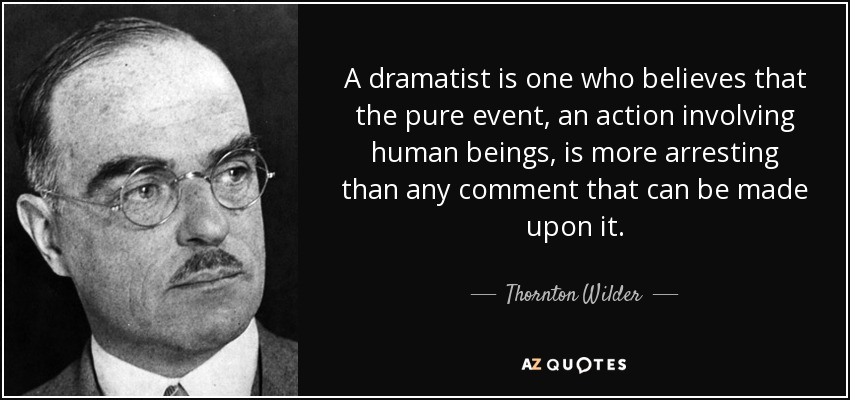 A dramatist is one who believes that the pure event, an action involving human beings, is more arresting than any comment that can be made upon it. - Thornton Wilder