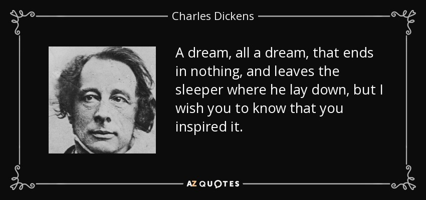 A dream, all a dream, that ends in nothing, and leaves the sleeper where he lay down, but I wish you to know that you inspired it. - Charles Dickens