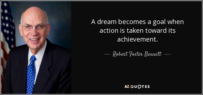 A dream becomes a goal when action is taken toward its achievement. - Robert Foster Bennett