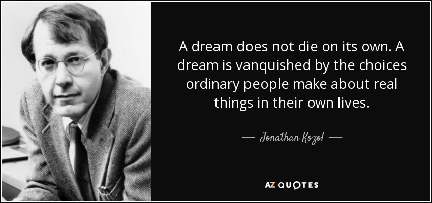 A dream does not die on its own. A dream is vanquished by the choices ordinary people make about real things in their own lives... - Jonathan Kozol