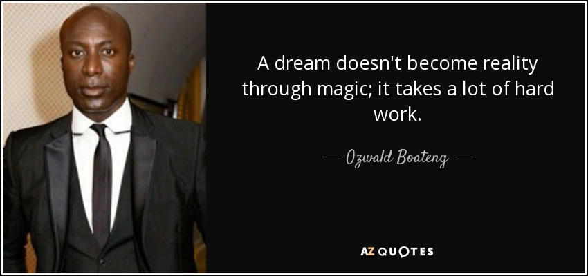 A dream doesn't become reality through magic; it takes a lot of hard work. - Ozwald Boateng
