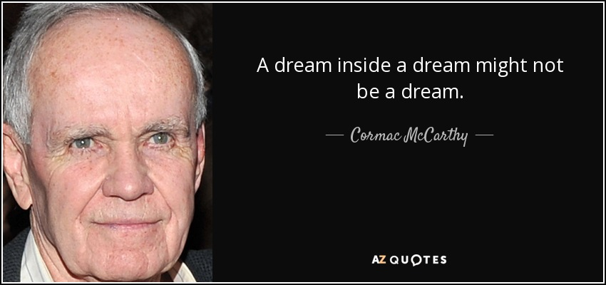 A dream inside a dream might not be a dream. - Cormac McCarthy