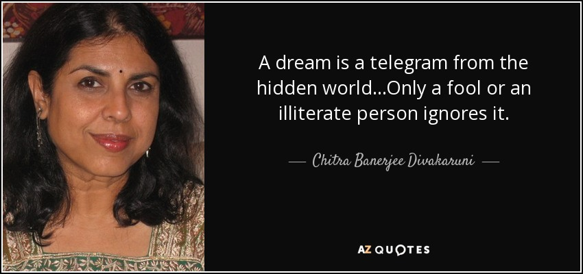 A dream is a telegram from the hidden world...Only a fool or an illiterate person ignores it. - Chitra Banerjee Divakaruni