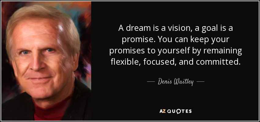 A dream is a vision, a goal is a promise. You can keep your promises to yourself by remaining flexible, focused, and committed. - Denis Waitley