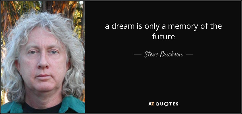 a dream is only a memory of the future - Steve Erickson