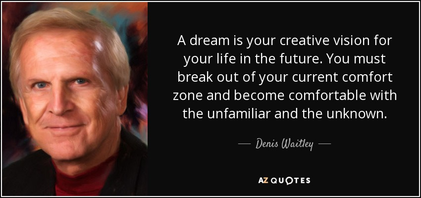 A dream is your creative vision for your life in the future. You must break out of your current comfort zone and become comfortable with the unfamiliar and the unknown. - Denis Waitley