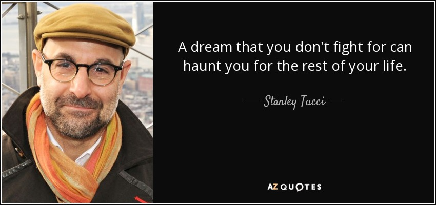 A dream that you don't fight for can haunt you for the rest of your life. - Stanley Tucci